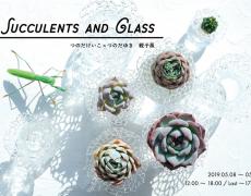 2019.5.8(水)〜5.13(月) SUCCULENTS AND GLASS つのだいけいこ×つのだゆき 親子展