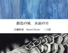 2020.9.23(水) – 9.28(月) 銀色の風 水面の月 近藤 晴夏 Kawai Shoko 二人展