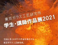 2021.3.17(水) – 3.22(月) 東京ガラス工芸研究所 学生・講師作品展 2021